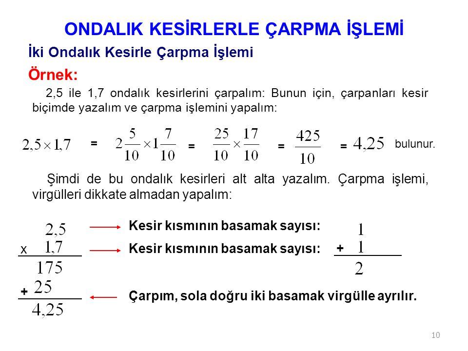 10 Örnek: 2,5 ile 1,7 ondalık kesirlerini çarpalım: Bunun için, çarpanları kesir biçimde yazalım ve çarpma işlemini yapalım: ONDALIK KESİRLERLE ÇARPMA