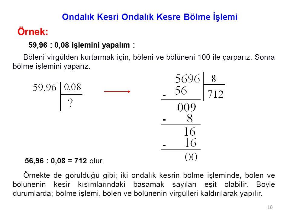 18 Örnek: 59,96 : 0,08 işlemini yapalım : Ondalık Kesri Ondalık Kesre Bölme İşlemi Böleni virgülden kurtarmak için, böleni ve bölüneni 100 ile çarparı