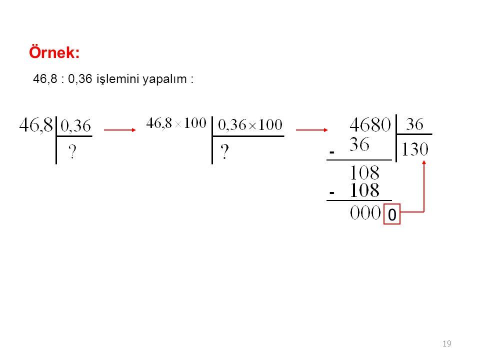 19 Örnek: 46,8 : 0,36 işlemini yapalım : - - 0