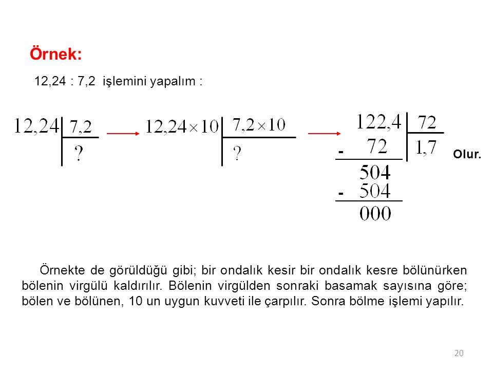 20 Örnek: 12,24 : 7,2 işlemini yapalım : - - Olur. Örnekte de görüldüğü gibi; bir ondalık kesir bir ondalık kesre bölünürken bölenin virgülü kaldırılı