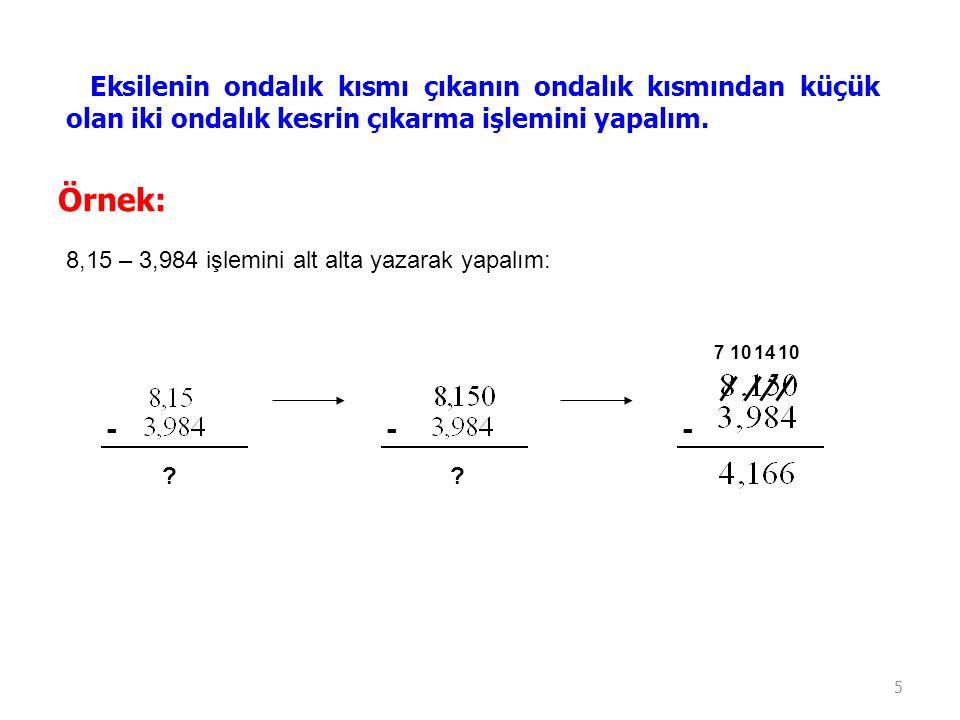5 Eksilenin ondalık kısmı çıkanın ondalık kısmından küçük olan iki ondalık kesrin çıkarma işlemini yapalım. Örnek: 8,15 – 3,984 işlemini alt alta yaza