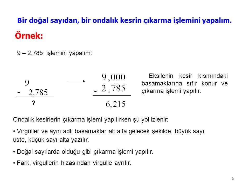 6 Bir doğal sayıdan, bir ondalık kesrin çıkarma işlemini yapalım. Örnek: 9 – 2,785 işlemini yapalım: - ? - Eksilenin kesir kısmındaki basamaklarına sı