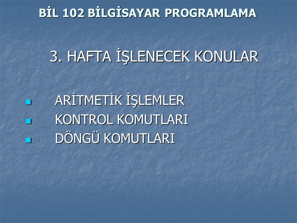 BİL 102 BİLGİSAYAR PROGRAMLAMA 3. HAFTA İŞLENECEK KONULAR ARİTMETİK İŞLEMLER ARİTMETİK İŞLEMLER KONTROL KOMUTLARI KONTROL KOMUTLARI DÖNGÜ KOMUTLARI DÖ
