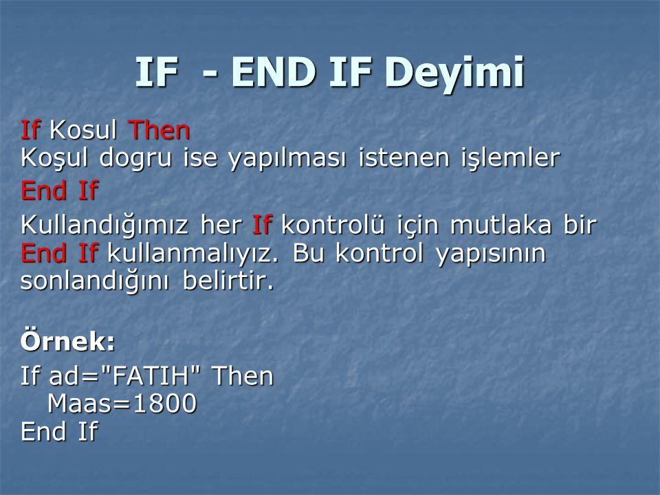 IF - END IF Deyimi If Kosul Then Koşul dogru ise yapılması istenen işlemler End If Kullandığımız her If kontrolü için mutlaka bir End If kullanmalıyız
