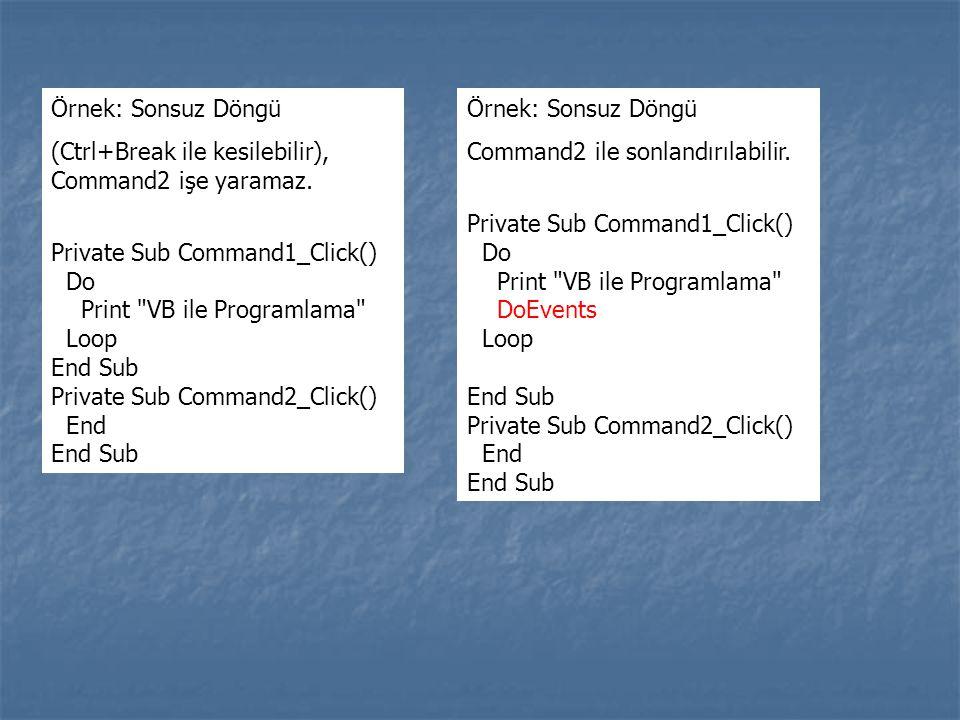 Örnek: Sonsuz Döngü (Ctrl+Break ile kesilebilir), Command2 işe yaramaz. Private Sub Command1_Click() Do Print