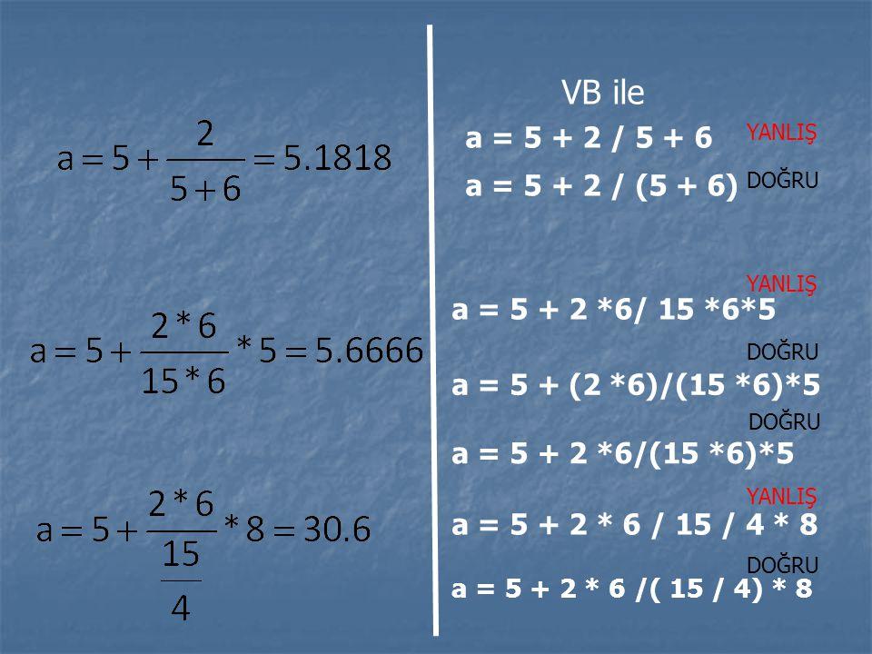 a = 5 + 2 / (5 + 6) VB ile a = 5 + 2 / 5 + 6 YANLIŞ DOĞRU a = 5 + 2 *6/ 15 *6*5 YANLIŞ a = 5 + (2 *6)/(15 *6)*5 DOĞRU a = 5 + 2 *6/(15 *6)*5 DOĞRU a =