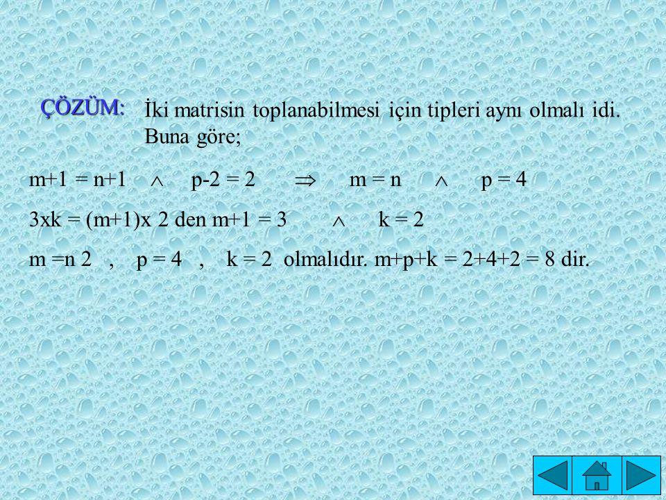 ÖRNEK: A matrisi, (m+1) x 2 ; B matrisi, (n+1)x(p-2) ve A+B matrisi 3 x k biçimindeyse; (m+p+k) kaçtır?