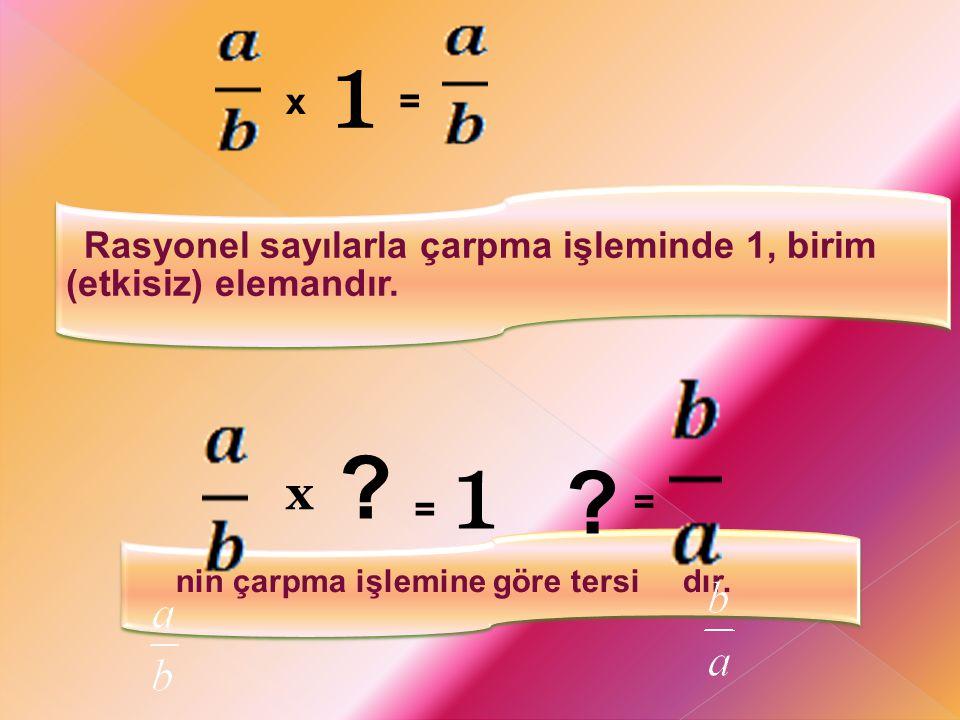 Rasyonel sayılarla çarpma işleminde 1, birim (etkisiz) elemandır. nin çarpma işlemine göre tersi dır. x 1 = ? 1 = x ? =