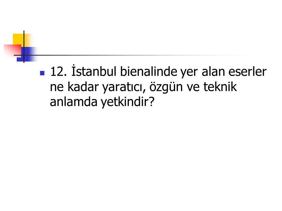 12. İstanbul bienalinde yer alan eserler ne kadar yaratıcı, özgün ve teknik anlamda yetkindir?