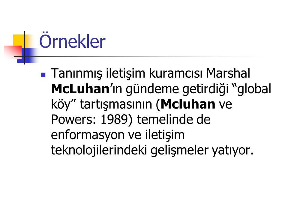 Örnekler Tanınmış iletişim kuramcısı Marshal McLuhan'ın gündeme getirdiği global köy tartışmasının (Mcluhan ve Powers: 1989) temelinde de enformasyon ve iletişim teknolojilerindeki gelişmeler yatıyor.