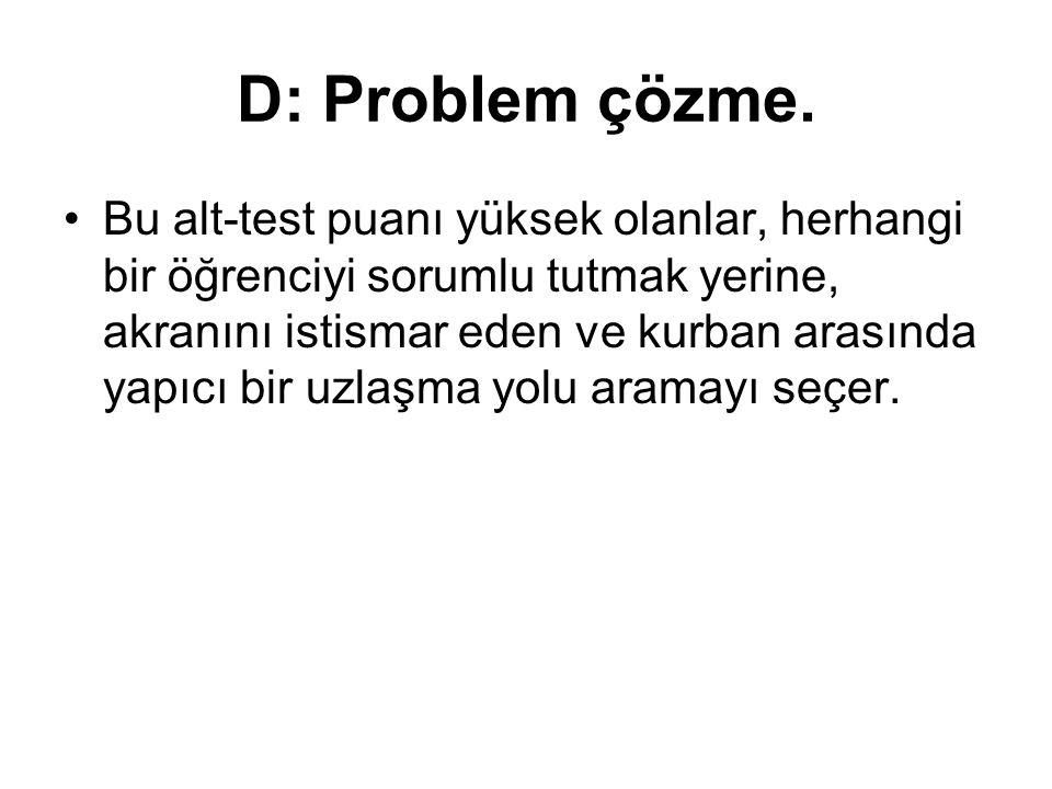 D: Problem çözme. Bu alt-test puanı yüksek olanlar, herhangi bir öğrenciyi sorumlu tutmak yerine, akranını istismar eden ve kurban arasında yapıcı bir