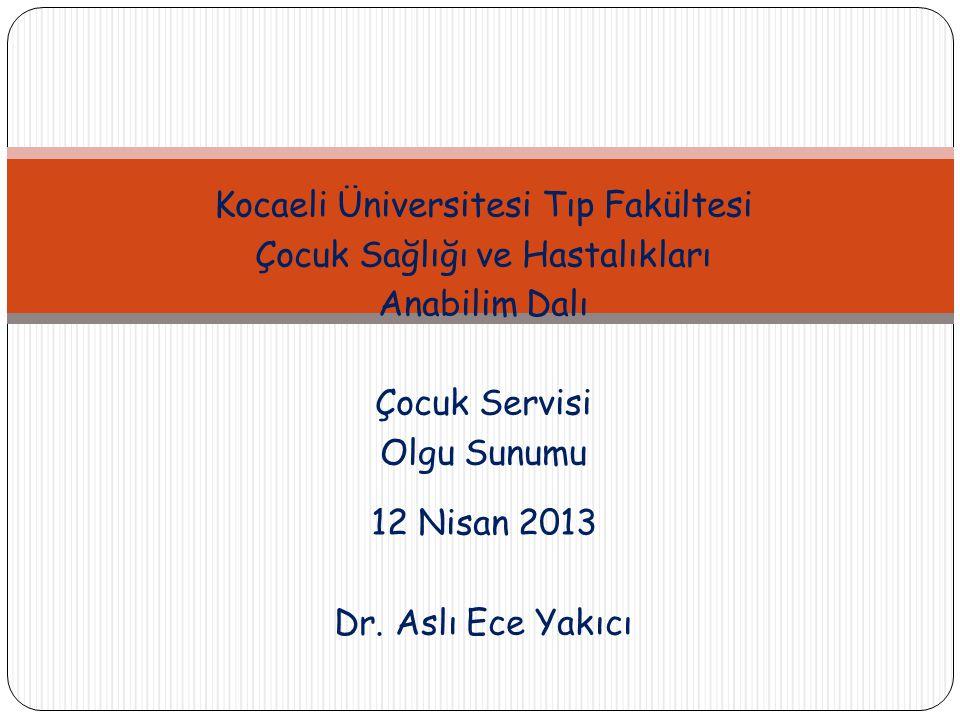Kocaeli Üniversitesi Tıp Fakültesi Çocuk Sağlığı ve Hastalıkları Anabilim Dalı Çocuk Servisi Olgu Sunumu 12 Nisan 2013 Dr.