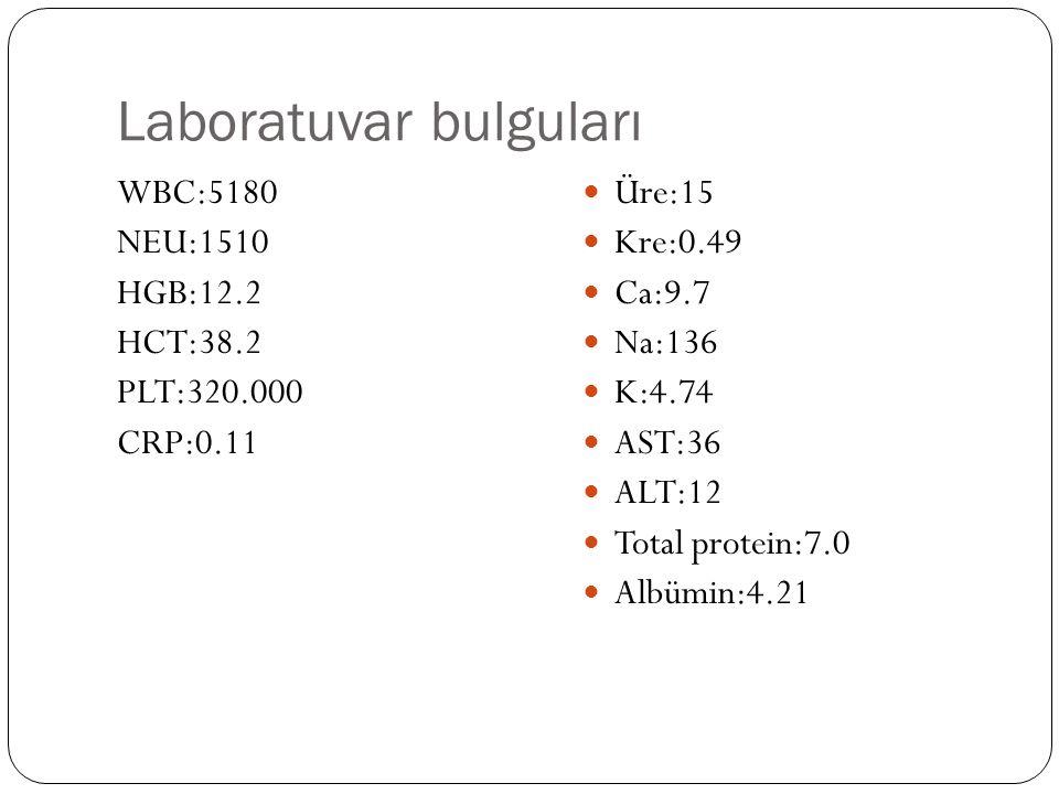 Laboratuvar bulguları WBC:5180 NEU:1510 HGB:12.2 HCT:38.2 PLT:320.000 CRP:0.11 Üre:15 Kre:0.49 Ca:9.7 Na:136 K:4.74 AST:36 ALT:12 Total protein:7.0 Albümin:4.21