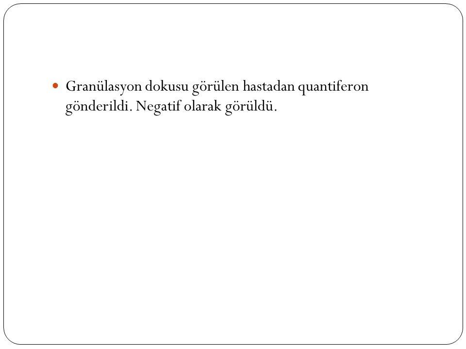 Granülasyon dokusu görülen hastadan quantiferon gönderildi. Negatif olarak görüldü.
