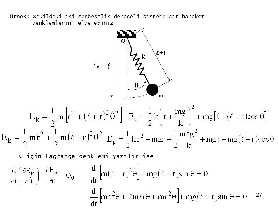 27 Örnek: Şekildeki iki serbestlik dereceli sisteme ait hareket denklemlerini elde ediniz. g θ O l m l +r k θ için Lagrange denklemi yazılır ise