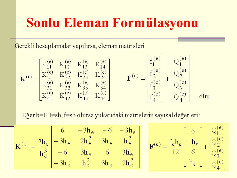 Sonlu Eleman Formülasyonu Gerekli hesaplamalar yapılırsa, eleman matrisleri olur. Eğer b=E.I=sb, f=sb olursa yukarıdaki matrislerin sayısal değerleri: