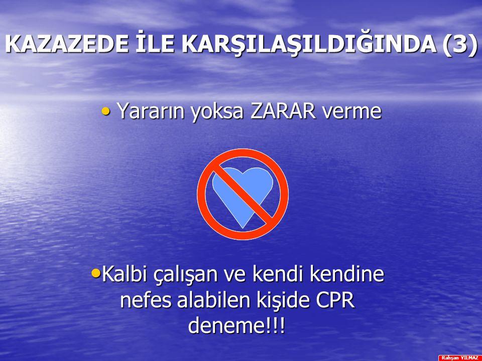 Rahşan YILMAZ KAZAZEDE İLE KARŞILAŞILDIĞINDA (3) Yararın yoksa ZARAR verme Yararın yoksa ZARAR verme Kalbi çalışan ve kendi kendine nefes alabilen kiş