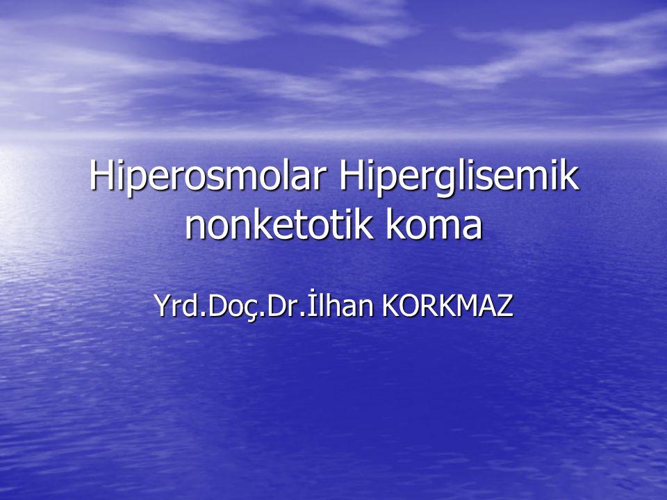 Hiperosmolar Hiperglisemik nonketotik koma Yrd.Doç.Dr.İlhan KORKMAZ
