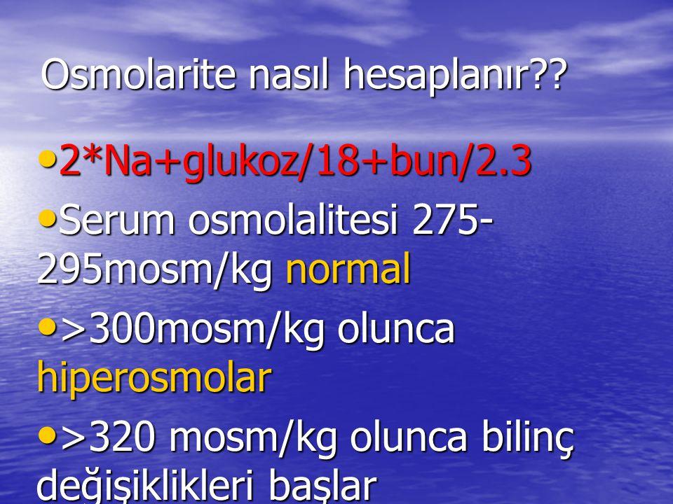Osmolarite nasıl hesaplanır?? 2*Na+glukoz/18+bun/2.3 2*Na+glukoz/18+bun/2.3 Serum osmolalitesi 275- 295mosm/kg normal Serum osmolalitesi 275- 295mosm/