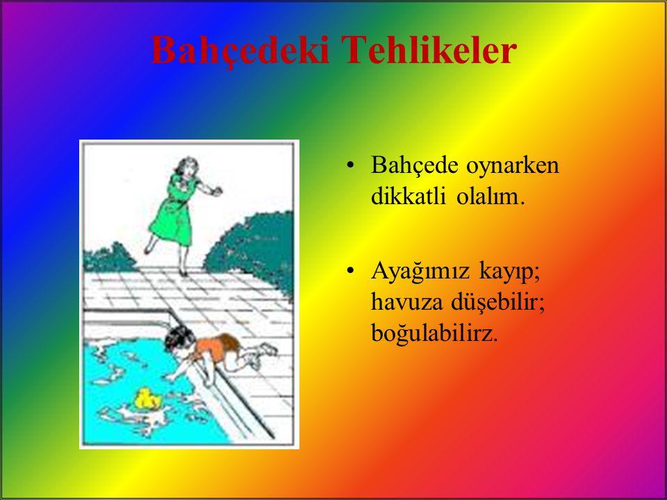 Bahçedeki Tehlikeler Bahçede oynarken dikkatli olalım. Ayağımız kayıp; havuza düşebilir; boğulabilirz.