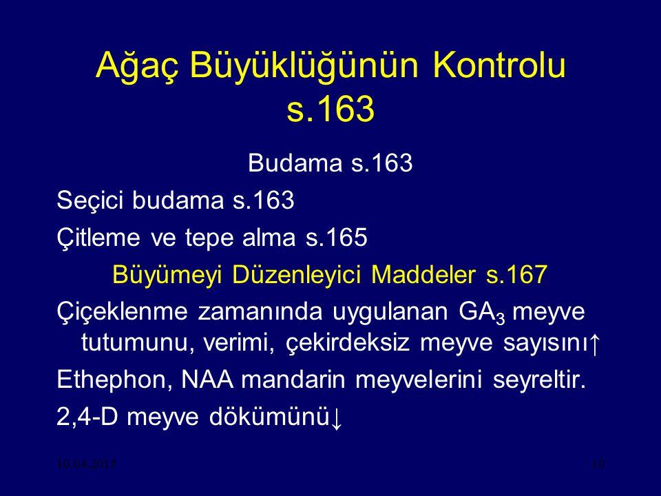 10.04.201510 Ağaç Büyüklüğünün Kontrolu s.163 Budama s.163 Seçici budama s.163 Çitleme ve tepe alma s.165 Büyümeyi Düzenleyici Maddeler s.167 Çiçeklenme zamanında uygulanan GA 3 meyve tutumunu, verimi, çekirdeksiz meyve sayısını↑ Ethephon, NAA mandarin meyvelerini seyreltir.