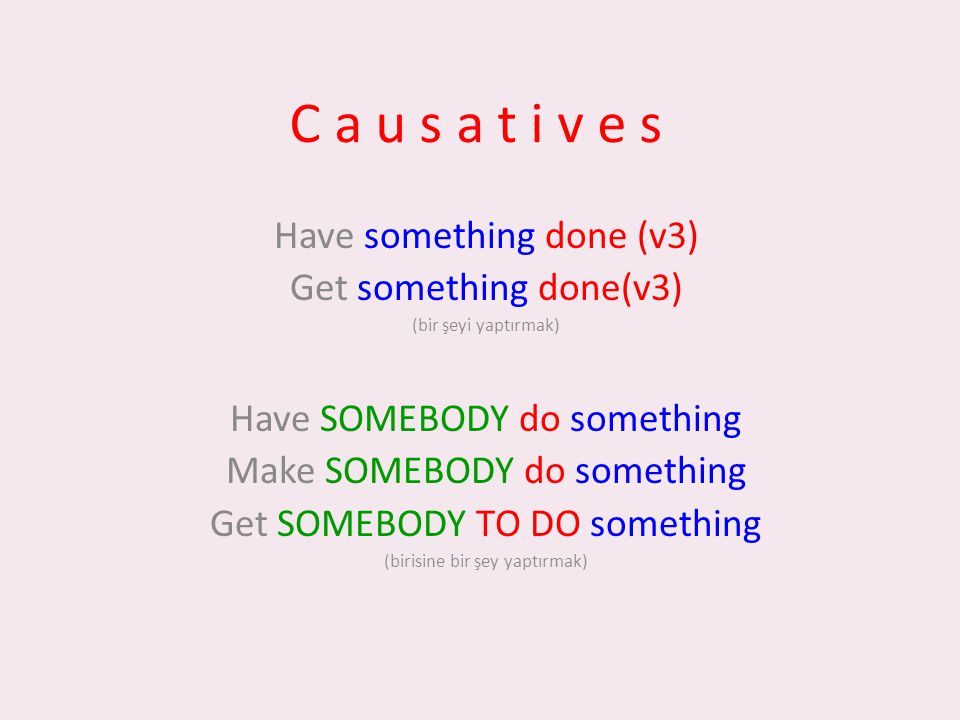 C a u s a t i v e s Have something done (v3) Get something done(v3) (bir şeyi yaptırmak) Have SOMEBODY do something Make SOMEBODY do something Get SOMEBODY TO DO something (birisine bir şey yaptırmak)