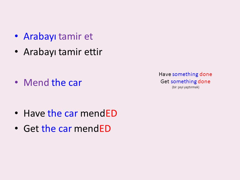 Arabayı tamir et Arabayı tamir ettir Mend the car Have the car mendED Get the car mendED Have something done Get something done (bir şeyi yaptırmak)