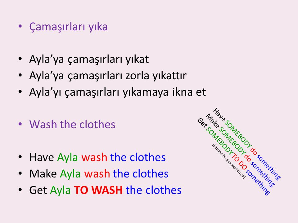 Çamaşırları yıka Ayla'ya çamaşırları yıkat Ayla'ya çamaşırları zorla yıkattır Ayla'yı çamaşırları yıkamaya ikna et Wash the clothes Have Ayla wash the clothes Make Ayla wash the clothes Get Ayla TO WASH the clothes Have SOMEBODY do something Make SOMEBODY do something Get SOMEBODY TO DO something (birisine bir şey yaptırmak)