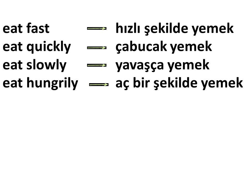 eat fast hızlı şekilde yemek eat quickly çabucak yemek eat slowly yavaşça yemek eat hungrily aç bir şekilde yemek