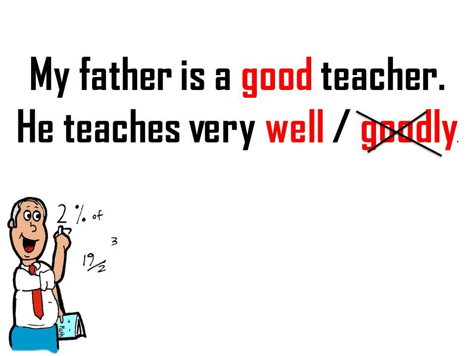 My father is a good teacher. He teaches very well / goodly.