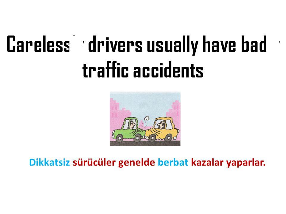 Carelessly drivers usually have badly traffic accidents Dikkatsiz sürücüler genelde berbat kazalar yaparlar.