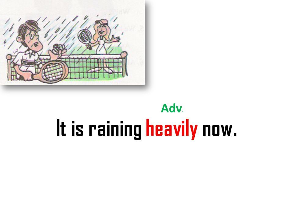 It is raining heavily now. Adv.