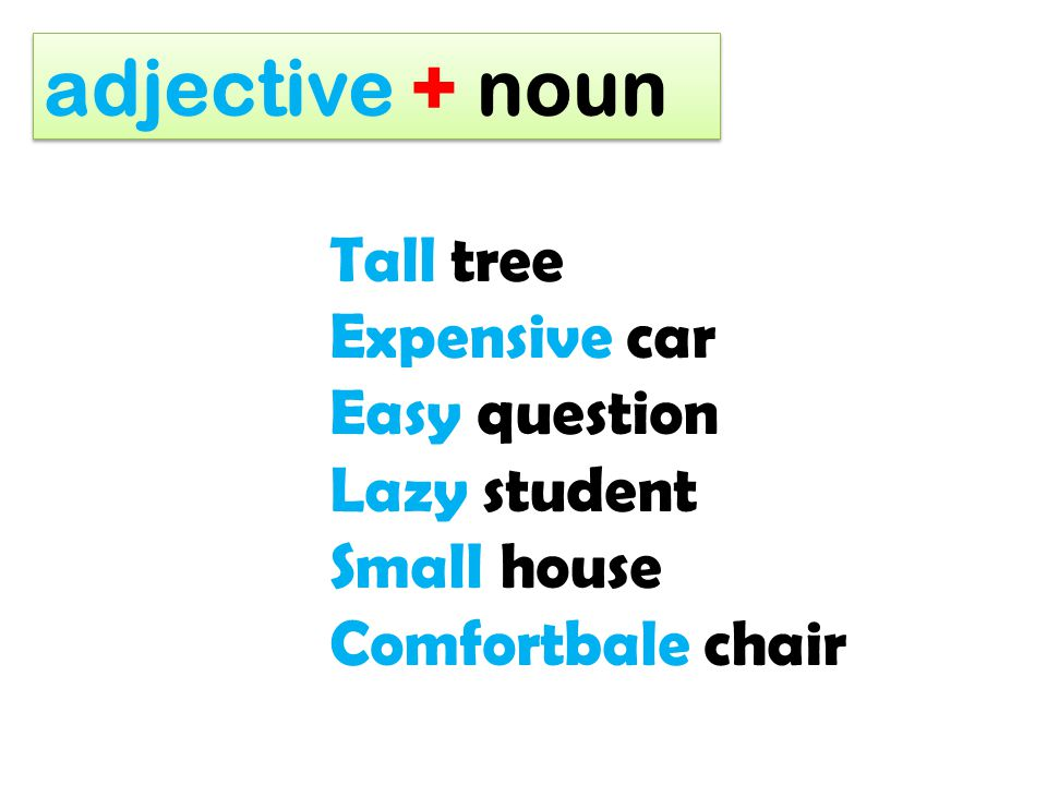 adjective + noun Tall tree Expensive car Easy question Lazy student Small house Comfortbale chair