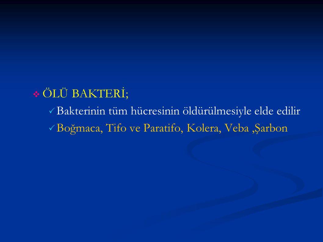   ÖLÜ BAKTERİ;   Bakterinin tüm hücresinin öldürülmesiyle elde edilir   Boğmaca, Tifo ve Paratifo, Kolera, Veba,Şarbon