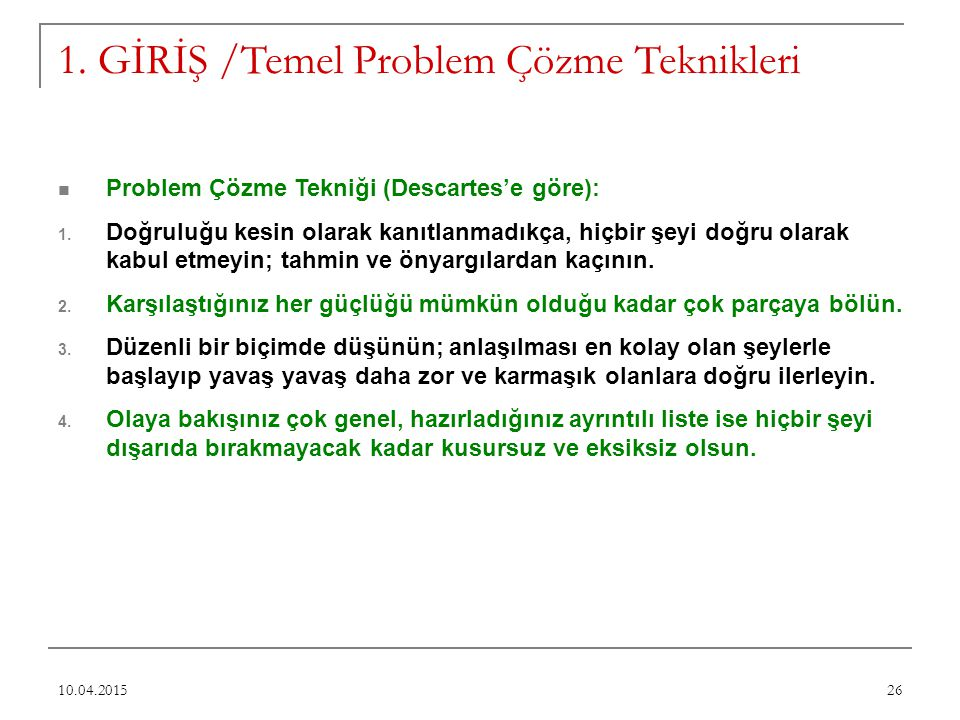 1. GİRİŞ /Temel Problem Çözme Teknikleri Problem Çözme Tekniği (Descartes'e göre): 1. Doğruluğu kesin olarak kanıtlanmadıkça, hiçbir şeyi doğru olarak