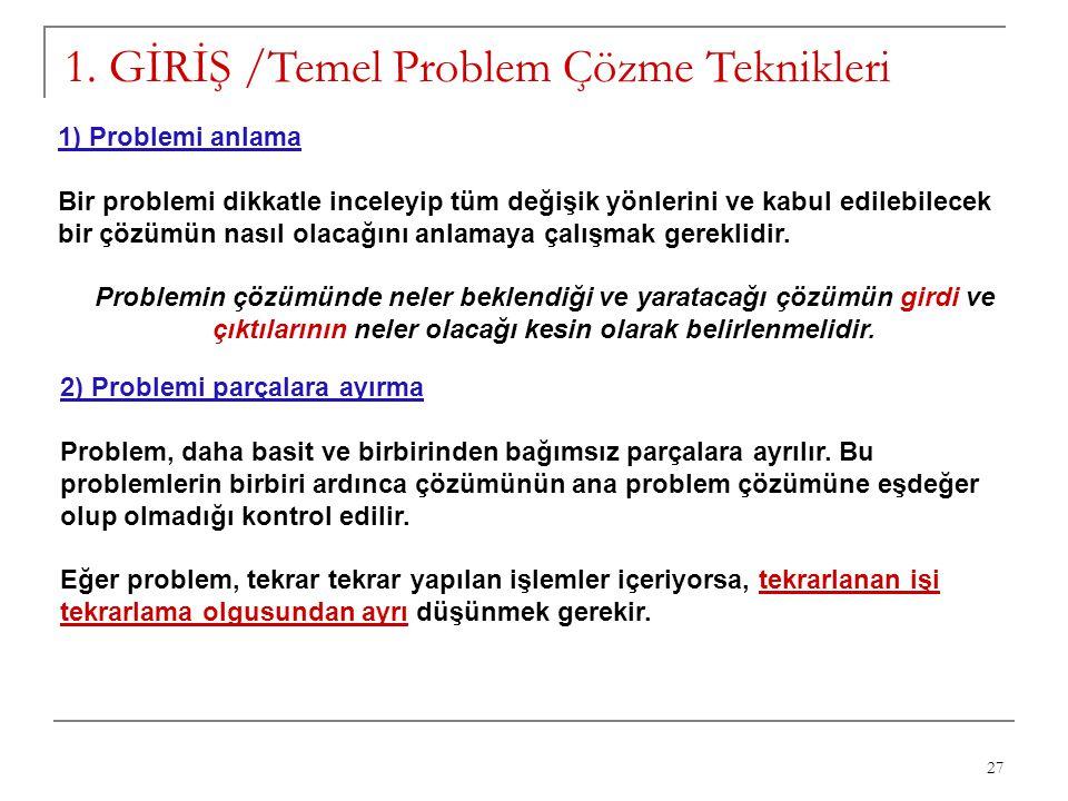 27 1. GİRİŞ /Temel Problem Çözme Teknikleri 1) Problemi anlama Bir problemi dikkatle inceleyip tüm değişik yönlerini ve kabul edilebilecek bir çözümün