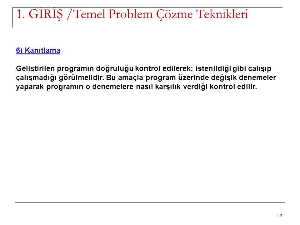29 1. GİRİŞ /Temel Problem Çözme Teknikleri 6) Kanıtlama Geliştirilen programın doğruluğu kontrol edilerek; istenildiği gibi çalışıp çalışmadığı görül