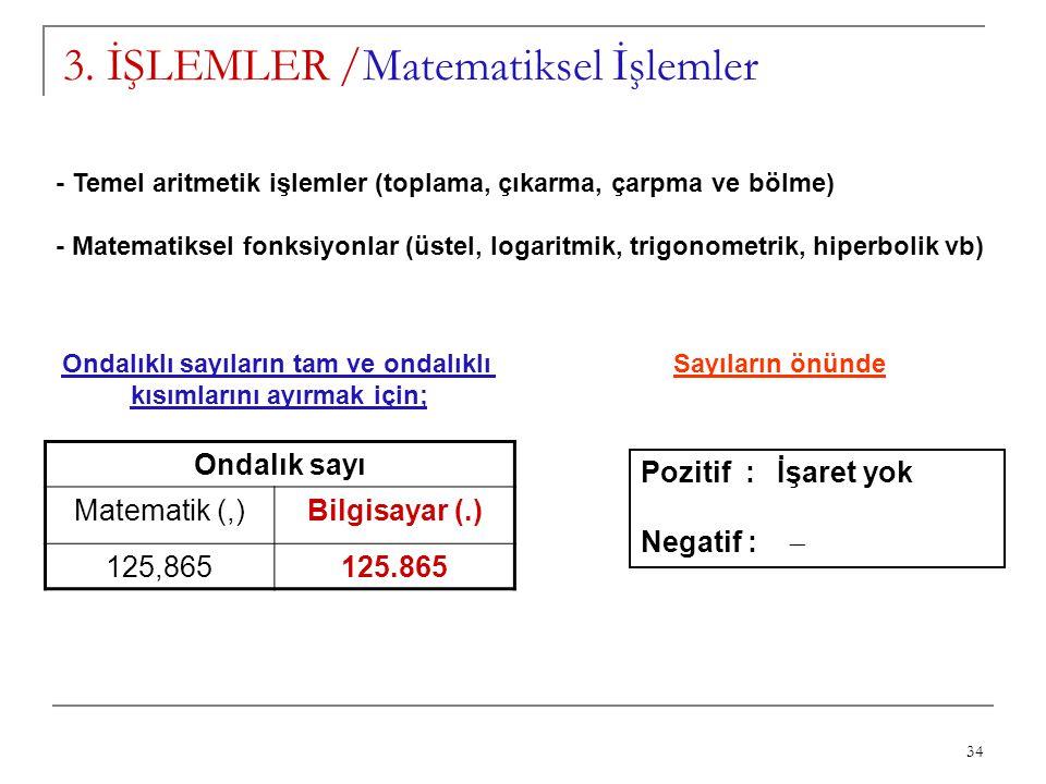 34 3. İŞLEMLER /Matematiksel İşlemler - Temel aritmetik işlemler (toplama, çıkarma, çarpma ve bölme) - Matematiksel fonksiyonlar (üstel, logaritmik, t