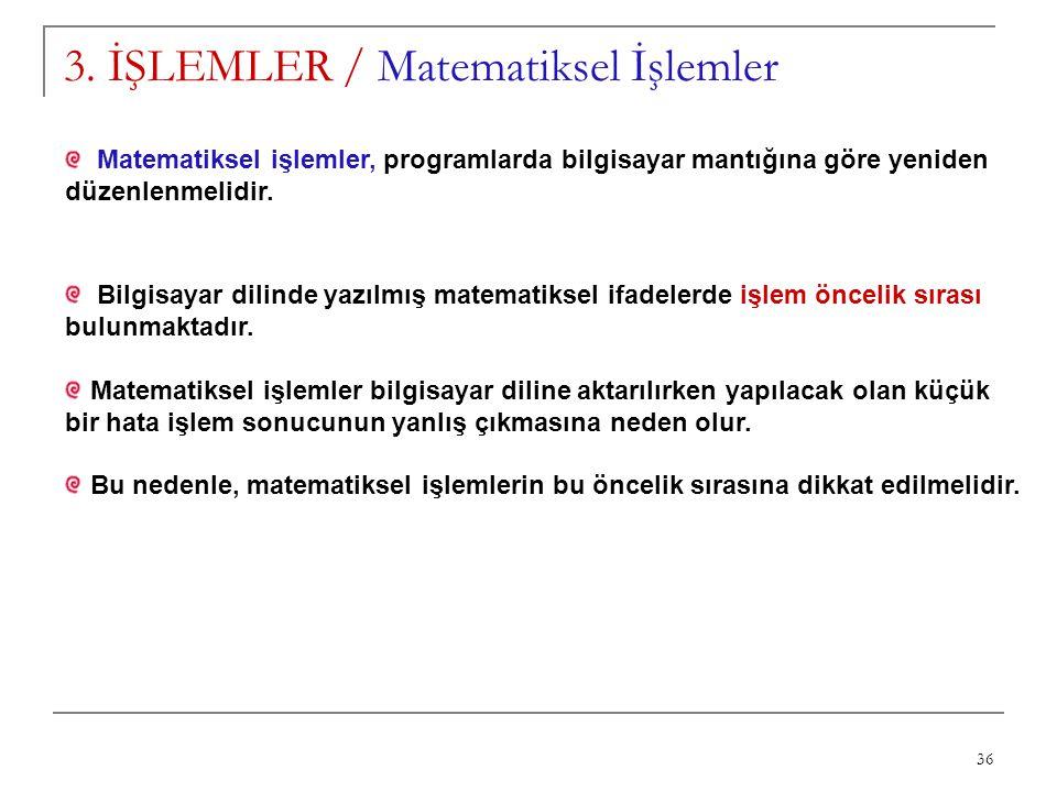 36 3. İŞLEMLER / Matematiksel İşlemler Matematiksel işlemler, programlarda bilgisayar mantığına göre yeniden düzenlenmelidir. Bilgisayar dilinde yazıl