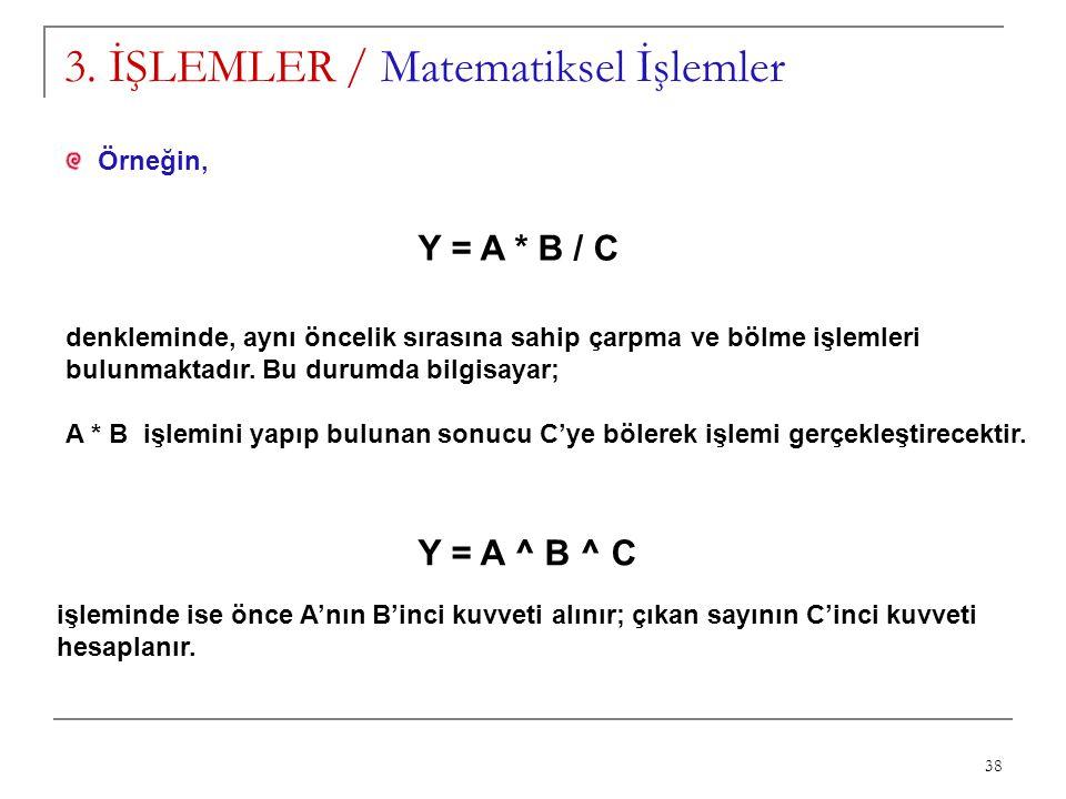 38 3. İŞLEMLER / Matematiksel İşlemler Örneğin, Y = A * B / C denkleminde, aynı öncelik sırasına sahip çarpma ve bölme işlemleri bulunmaktadır. Bu dur