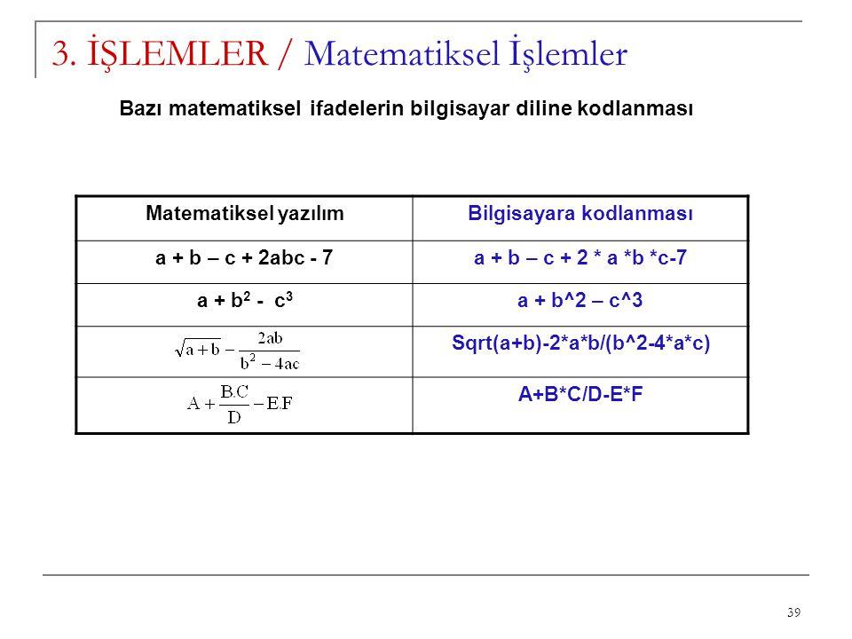 39 3. İŞLEMLER / Matematiksel İşlemler Matematiksel yazılımBilgisayara kodlanması a + b – c + 2abc - 7a + b – c + 2 * a *b *c-7 a + b 2 - c 3 a + b^2