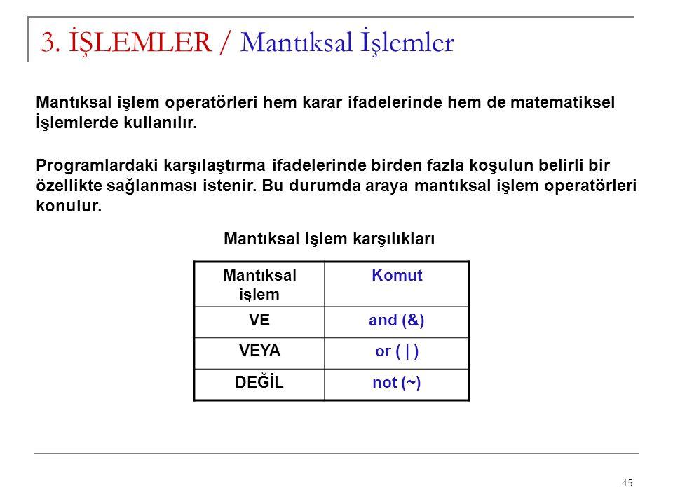 45 3. İŞLEMLER / Mantıksal İşlemler Mantıksal işlem operatörleri hem karar ifadelerinde hem de matematiksel İşlemlerde kullanılır. Programlardaki karş