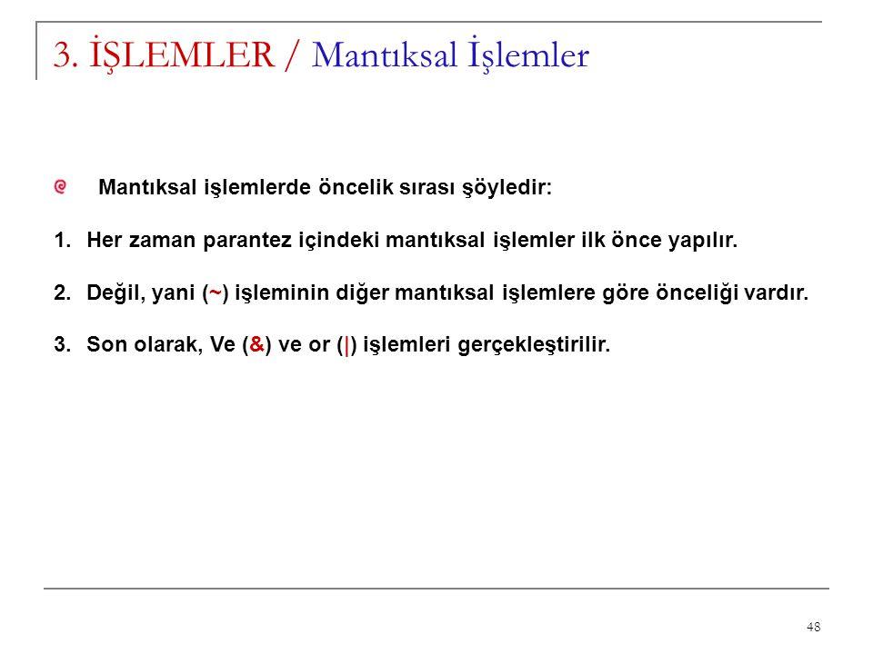 48 3. İŞLEMLER / Mantıksal İşlemler Mantıksal işlemlerde öncelik sırası şöyledir: 1.Her zaman parantez içindeki mantıksal işlemler ilk önce yapılır. 2