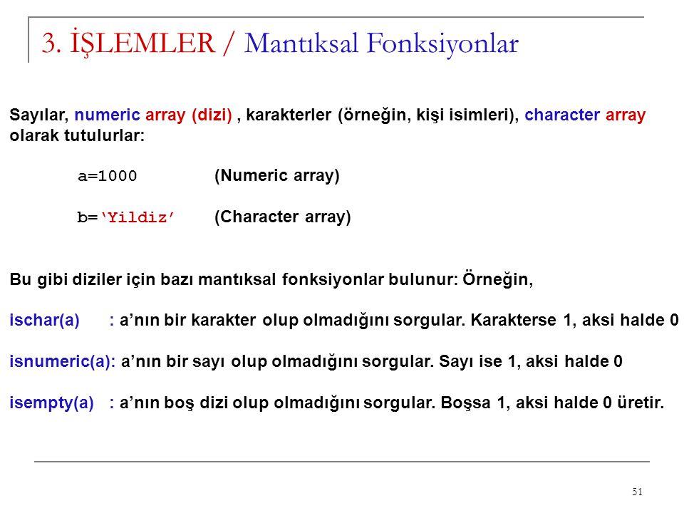 51 3. İŞLEMLER / Mantıksal Fonksiyonlar Sayılar, numeric array (dizi), karakterler (örneğin, kişi isimleri), character array olarak tutulurlar: a=1000