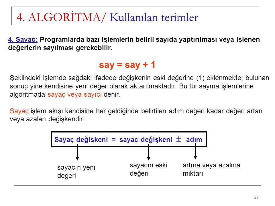 58 4. ALGORİTMA/ Kullanılan terimler 4. Sayaç: Programlarda bazı işlemlerin belirli sayıda yaptırılması veya işlenen değerlerin sayılması gerekebilir.