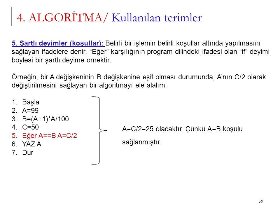 59 4. ALGORİTMA/ Kullanılan terimler 5. Şartlı deyimler (koşullar): Belirli bir işlemin belirli koşullar altında yapılmasını sağlayan ifadelere denir.