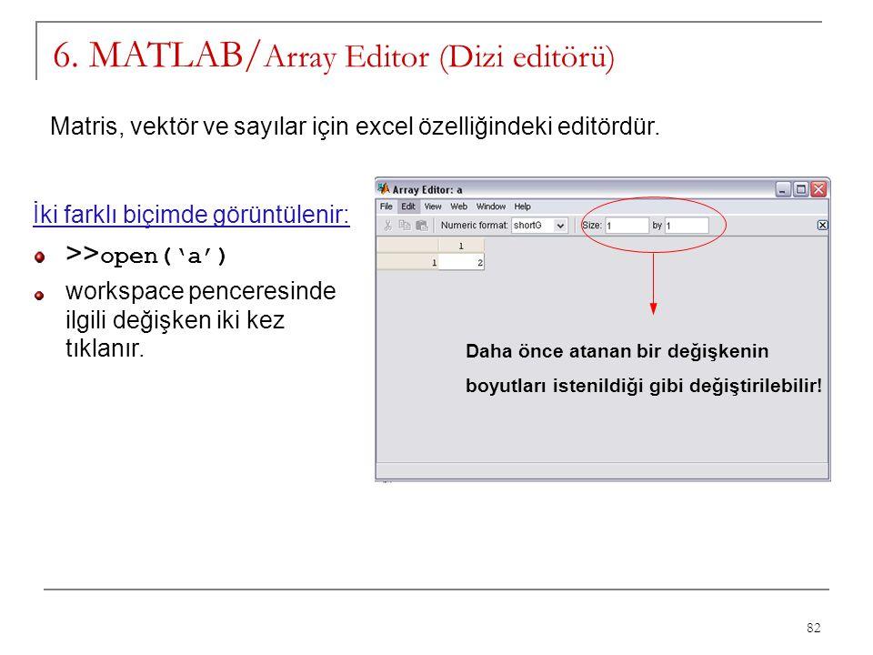 82 6. MATLAB/ Array Editor (Dizi editörü) Matris, vektör ve sayılar için excel özelliğindeki editördür. İki farklı biçimde görüntülenir: >> open('a')