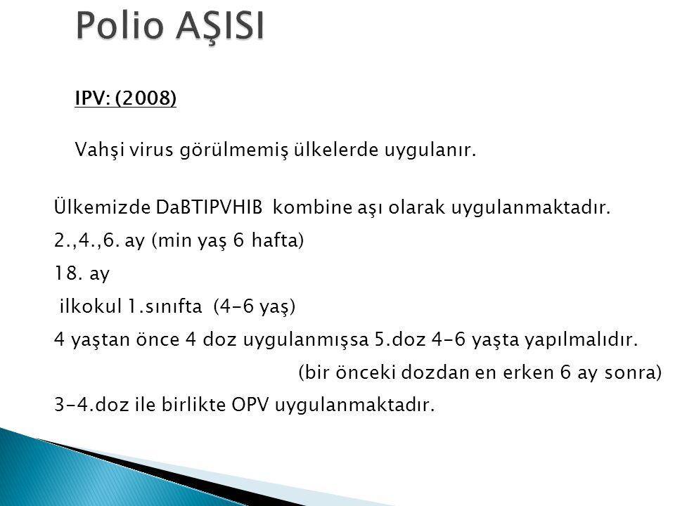 IPV: (2008) Vahşi virus görülmemiş ülkelerde uygulanır. Ülkemizde DaBTIPVHIB kombine aşı olarak uygulanmaktadır. 2.,4.,6. ay (min yaş 6 hafta) 18. ay