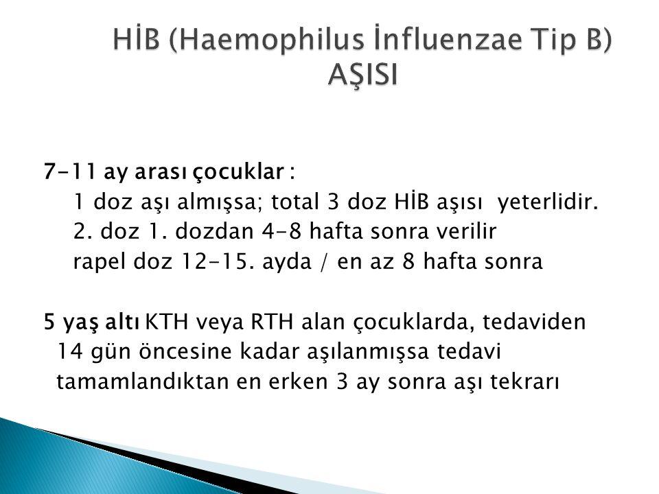 7-11 ay arası çocuklar : 1 doz aşı almışsa; total 3 doz HİB aşısı yeterlidir. 2. doz 1. dozdan 4-8 hafta sonra verilir rapel doz 12-15. ayda / en az 8