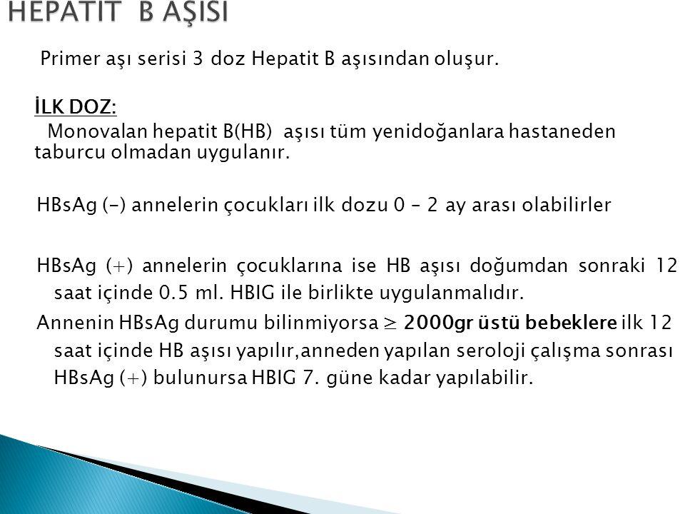 Primer aşı serisi 3 doz Hepatit B aşısından oluşur. İLK DOZ: Monovalan hepatit B(HB) aşısı tüm yenidoğanlara hastaneden taburcu olmadan uygulanır. HBs